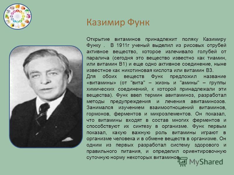 Казимир Функ Открытие витаминов принадлежит поляку Казимиру Функу. В 1911 г ученый выделил из рисовых отрубей активное вещество, которое излечивало голубей от паралича (сегодня это вещество известно как тиамин, или витамин B1) и еще одно активное сое