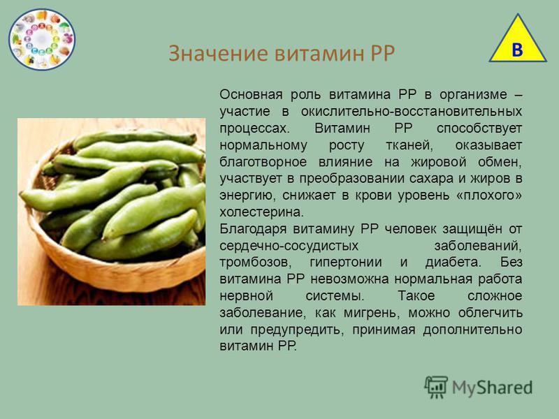 Значение витамин РР В Основная роль витамина РР в организме – участие в окислительно-восстановительных процессах. Витамин РР способствует нормальному росту тканей, оказывает благотворное влияние на жировой обмен, участвует в преобразовании сахара и ж