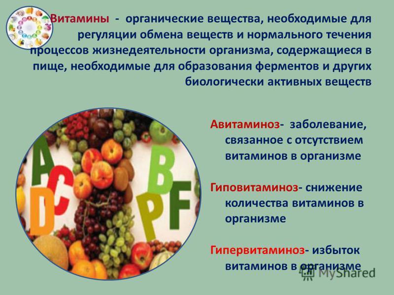 Витамины - органические вещества, необходимые для регуляции обмена веществ и нормального течения процессов жизнедеятельности организма, содержащиеся в пище, необходимые для образования ферментов и других биологически активных веществ Авитаминоз- забо