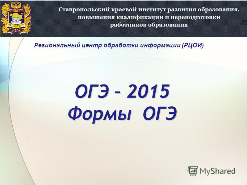 ОГЭ – 2015 Формы ОГЭ Региональный центр обработки информации (РЦОИ)