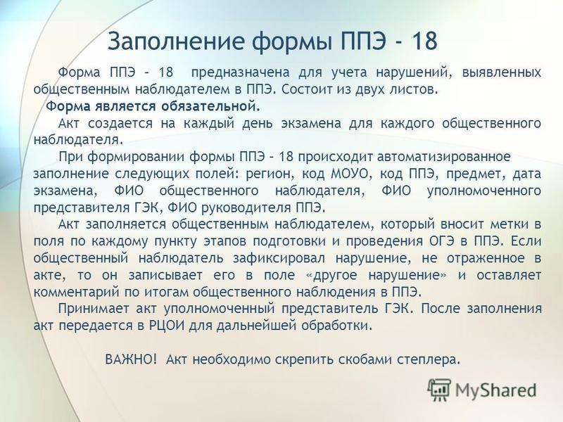 Заполнение формы ППЭ - 18 Форма ППЭ – 18 предназначена для учета нарушений, выявленных общественным наблюдателем в ППЭ. Состоит из двух листов. Форма является обязательной. Акт создается на каждый день экзамена для каждого общественного наблюдателя.