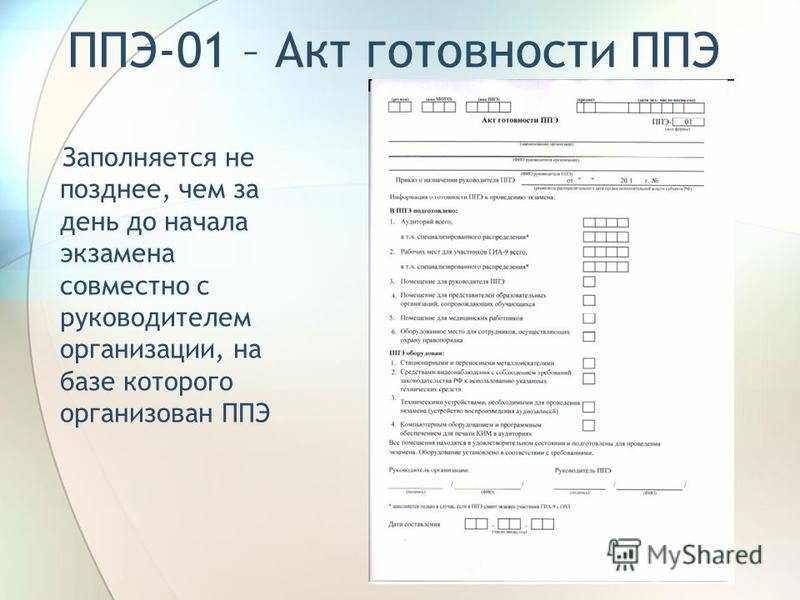 ППЭ-01 – Акт готовности ППЭ Заполняется не позднее, чем за день до начала экзамена совместно с руководителем организации, на базе которого организован ППЭ