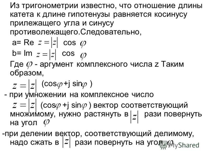 Из тригонометрии известно, что отношение длины катета к длине гипотенузы равняется косинусу прилежащего угла и синусу противолежащего.Следовательно, a= Re cos b= Im cos Где - аргумент комплексного числа z Таким образом, (cos +j sin ) - при умножении