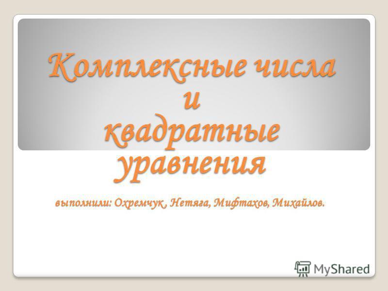 Комплексные числа и квадратные уравнения выполнили: Охремчук, Нетяга, Мифтахов, Михайлов.