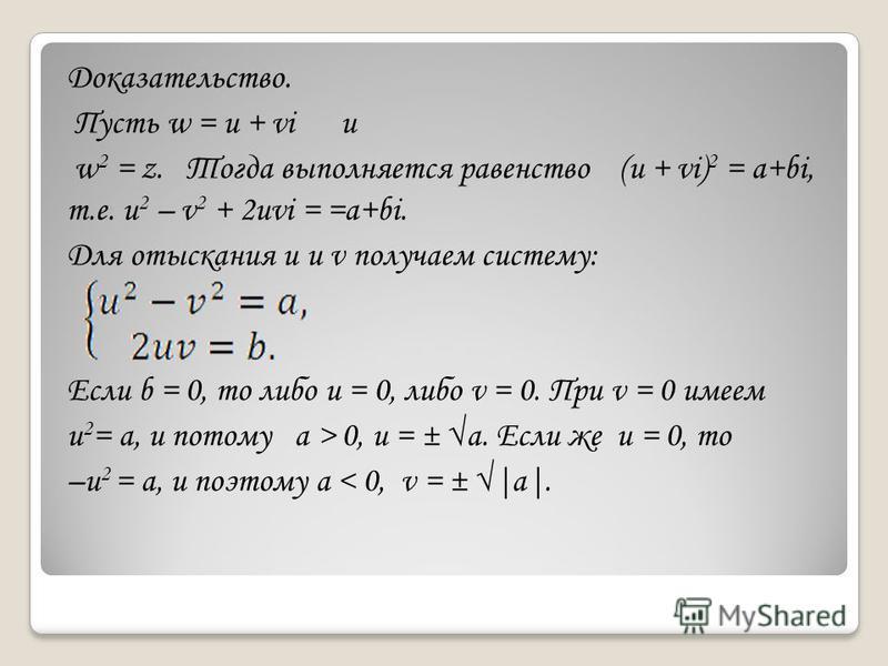 Доказательство. Пусть w = u + vi и w 2 = z. Тогда выполняется равенство (u + vi) 2 = a+bi, т.е. u 2 – v 2 + 2uvi = =a+bi. Для отыскания u и v получаем систему: Если b = 0, то либо u = 0, либо v = 0. При v = 0 имеем u 2 = а, и потому а > 0, u = ± а. Е