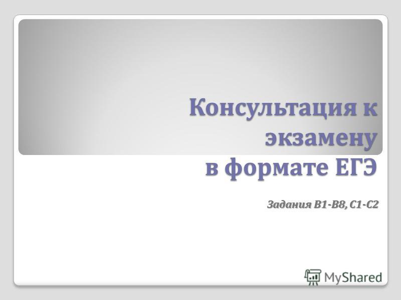 Консультация к экзамену в формате ЕГЭ Задания В 1- В 8, С 1- С 2