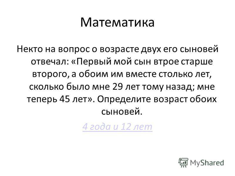 Математика Некто на вопрос о возрасте двух его сыновей отвечал: «Первый мой сын втрое старше второго, а обоим им вместе столько лет, сколько было мне 29 лет тому назад; мне теперь 45 лет». Определите возраст обоих сыновей. 4 года и 12 лет