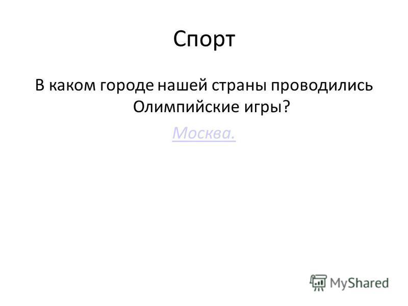 Спорт В каком городе нашей страны проводились Олимпийские игры? Москва.