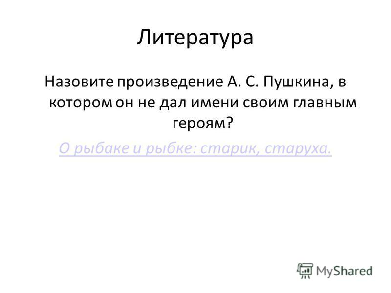Литература Назовите произведение А. С. Пушкина, в котором он не дал имени своим главным героям? О рыбаке и рыбке: старик, старуха.