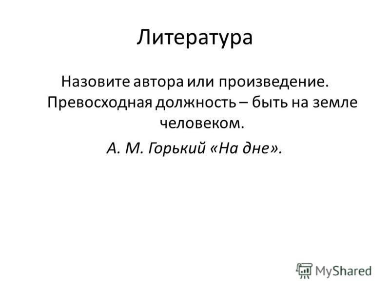 Литература Назовите автора или произведение. Превосходная должность – быть на земле человеком. А. М. Горький «На дне».