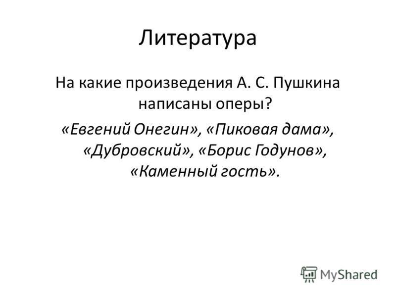 Литература На какие произведения А. С. Пушкина написаны оперы? «Евгений Онегин», «Пиковая дама», «Дубровский», «Борис Годунов», «Каменный гость».