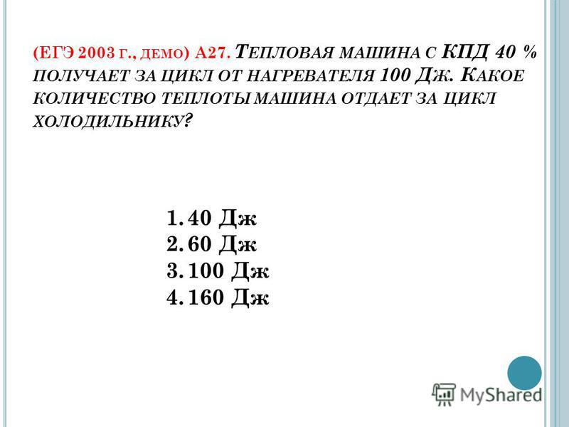 (ЕГЭ 2003 Г., ДЕМО ) А27. Т ЕПЛОВАЯ МАШИНА С КПД 40 % ПОЛУЧАЕТ ЗА ЦИКЛ ОТ НАГРЕВАТЕЛЯ 100 Д Ж. К АКОЕ КОЛИЧЕСТВО ТЕПЛОТЫ МАШИНА ОТДАЕТ ЗА ЦИКЛ ХОЛОДИЛЬНИКУ ? 1.40 Дж 2.60 Дж 3.100 Дж 4.160 Дж