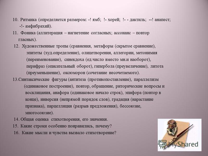 10. Ритмика (определяется размером: -! ямб; !- хорей; !- - дактиль; --! анапест; -!- амфибрахий). 11. Фоника (аллитерация – нагнетание согласных; ассонанс – повтор гласных). 12. Художественные тропы (сравнения, метафоры (скрытое сравнение), эпитеты (