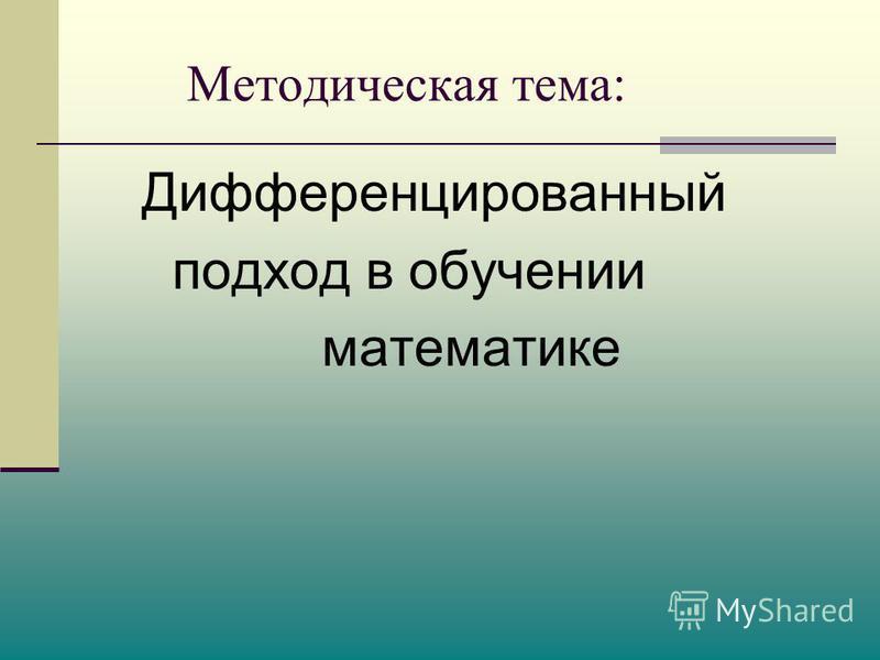 Методическая тема: Дифференцированный подход в обучении математике