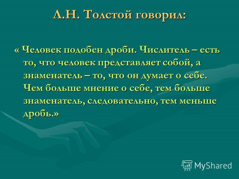 Л.Н. Толстой говорил: « Человек подобен дроби. Числитель – есть то, что человек представляет собой, а знаменатель – то, что он думает о себе. Чем больше мнение о себе, тем больше знаменатель, следовательно, тем меньше дробь.»
