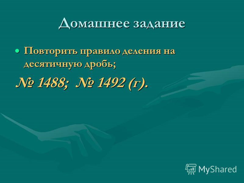Домашнее задание Повторить правило деления на десятичную дробь; Повторить правило деления на десятичную дробь; 1488; 1492 (г). 1488; 1492 (г).