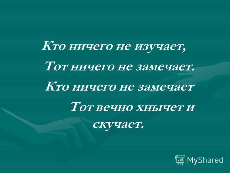 Кто ничего не изучает, Тот ничего не замечает. Кто ничего не замечает Тот вечно хнычет и скучает.