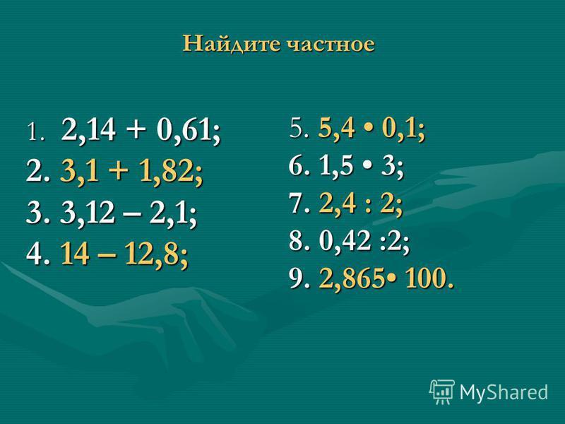 Найдите частное 1. 2,14 + 0,61; 2. 3,1 + 1,82; 3. 3,12 – 2,1; 4. 14 – 12,8; 5. 5,4 0,1; 6. 1,5 3; 7. 2,4 : 2; 8. 0,42 :2; 9. 2,865 100.