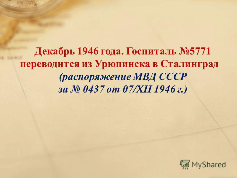 Декабрь 1946 года. Госпиталь 5771 переводится из Урюпинска в Сталинград (распоряжение МВД СССР за 0437 от 07/XII 1946 г.)