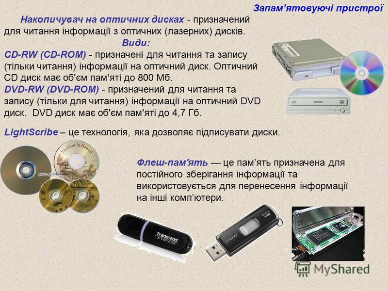 Накопичувач на оптичних дисках - призначений для читання інформації з оптичних (лазерних) дисків. Види: CD-RW (CD-ROM) - призначені для читання та запису (тільки читання) інформації на оптичний диск. Оптичний CD диск має об'єм пам'яті до 800 Мб. DVD-