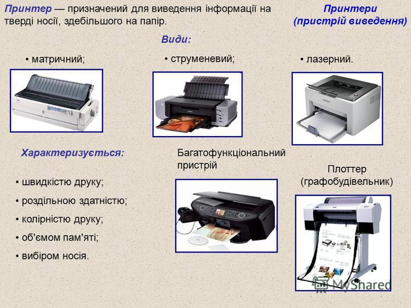 Принтери (пристрій виведення) Принтер призначений для виведення інформації на тверді носії, здебільшого на папір. Види: Характеризується: Плоттер (графобудівельник) швидкістю друку; роздільною здатністю; колірністю друку; об'ємом пам'яті; вибіром нос