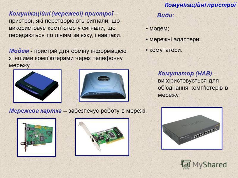 Комунікаційні пристрої Комунікаційні (мережеві) пристрої – пристрої, які перетворюють сигнали, що використовує компютер у сигнали, що передаються по лініям звязку, і навпаки. Види: модем; мережні адаптери; комутатори. Модем - пристрій для обміну інфо