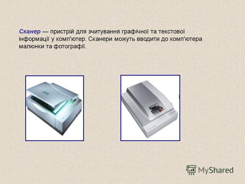 Сканер пристрій для зчитування графічної та текстової інформації у комп'ютер. Сканери можуть вводити до комп'ютера малюнки та фотографії.