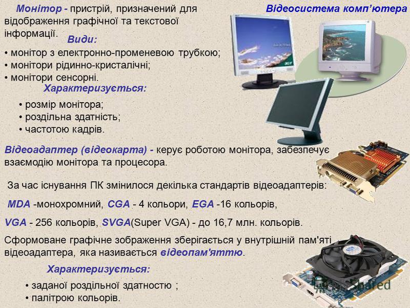 Монітор - пристрій, призначений для відображення графічної та текстової інформації. Відеосистема компютера Види: монітор з електронно-променевою трубкою; монітори рідинно-кристалічні; монітори сенсорні. Характеризується: розмір монітора; роздільна зд