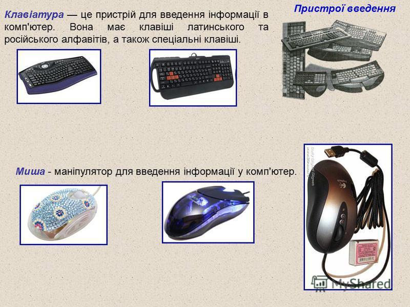 Клавіатура це пристрій для введення інформації в комп'ютер. Вона має клавіші латинського та російського алфавітів, а також спеціальні клавіші. Пристрої введення Миша - маніпулятор для введення інформації у комп'ютер.
