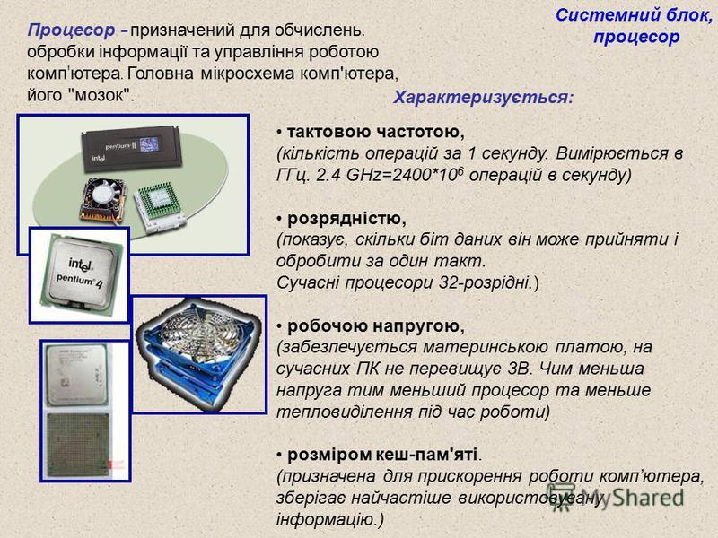 Процесор – призначений для обчислень, обробки інформації та управління роботою комп ' ютера. Головна мікросхема комп'ютера, його
