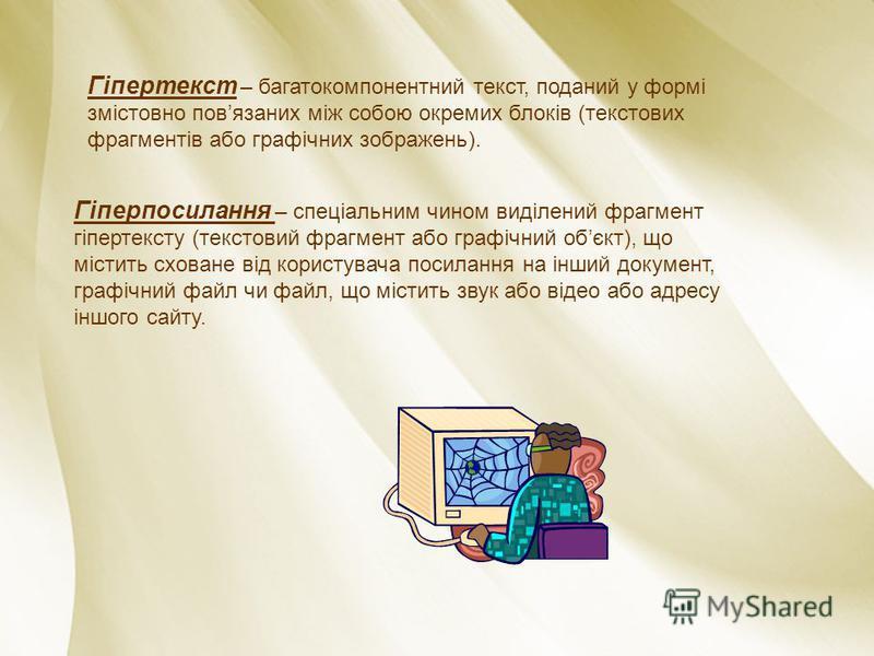 Гіпертекст – багатокомпонентний текст, поданий у формі змістовно повязаних між собою окремих блоків (текстових фрагментів або графічних зображень). Гіперпосилання – спеціальним чином виділений фрагмент гіпертексту (текстовий фрагмент або графічний об