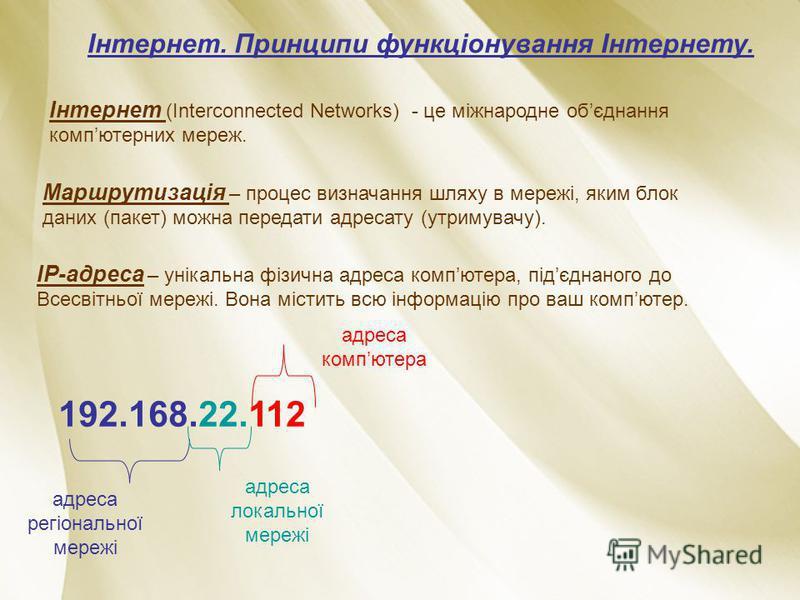 Інтернет. Принципи функціонування Інтернету. Інтернет (Interconnected Networks) - це міжнародне обєднання компютерних мереж. Маршрутизація – процес визначання шляху в мережі, яким блок даних (пакет) можна передати адресату (утримувачу). ІР-адреса – у
