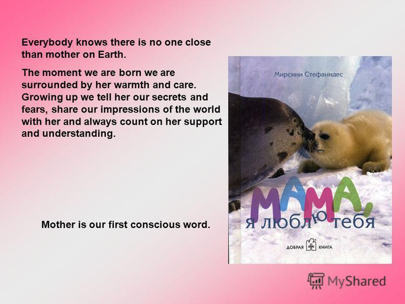 Everybody knows there is no one close than mother on Earth. The moment we are born we are surrounded by her warmth and care. Growing up we tell her our secrets and fears, share our impressions of the world with her and always count on her support and
