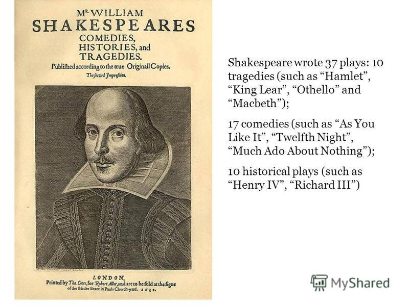 Shakespeare wrote 37 plays: 10 tragedies (such as Hamlet, King Lear, Othello and Macbeth); 17 comedies (such as As You Like It, Twelfth Night, Much Ado About Nothing); 10 historical plays (such as Henry IV, Richard III)
