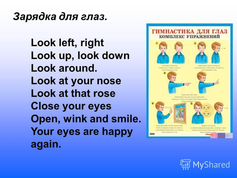 Зарядка для глаз. Look left, right Look up, look down Look around. Look at your nose Look at that rose Close your eyes Open, wink and smile. Your eyes are happy again.