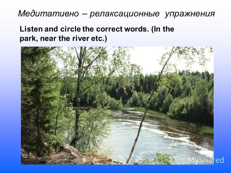 Медитативно – релаксационные упражнения Listen and circle the correct words. (In the park, near the river etc.)