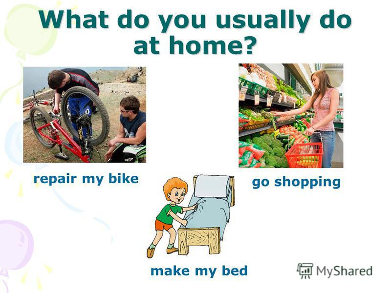 What do you usually do at home? repair my bike go shopping make my bed