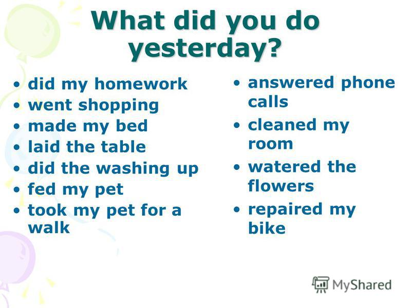 What did you do yesterday? did my homework went shopping made my bed laid the table did the washing up fed my pet took my pet for a walk answered phone calls cleaned my room watered the flowers repaired my bike