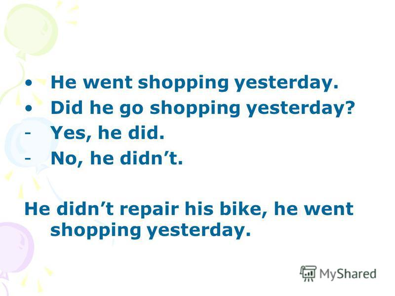 He went shopping yesterday. Did he go shopping yesterday? -Yes, he did. -No, he didnt. He didnt repair his bike, he went shopping yesterday.