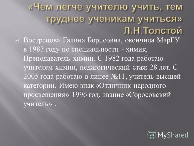 Вострецова Галина Борисовна, окончила МарГУ в 1983 году по специальности - химик, Преподаватель химии. С 1982 года работаю учителем химии, педагогический стаж 28 лет. С 2005 года работаю в лицее 11, учитель высшей категории. Имею знак « Отличник наро