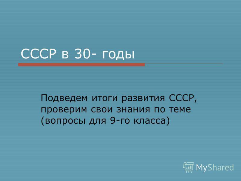СССР в 30- годы Подведем итоги развития СССР, проверим свои знания по теме (вопросы для 9-го класса)