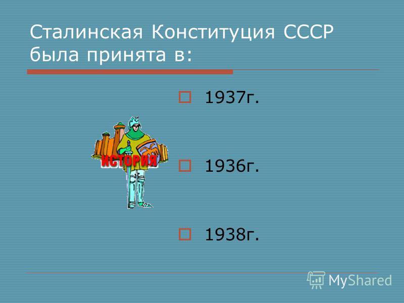 Сталинская Конституция СССР была принята в: 1937 г. 1936 г. 1938 г.