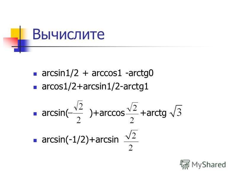Вычислите arcsin1/2 + arccos1 -arctg0 arcos1/2+arcsin1/2-arctg1 arcsin( )+arсcos +arctg arcsin(-1/2)+arcsin