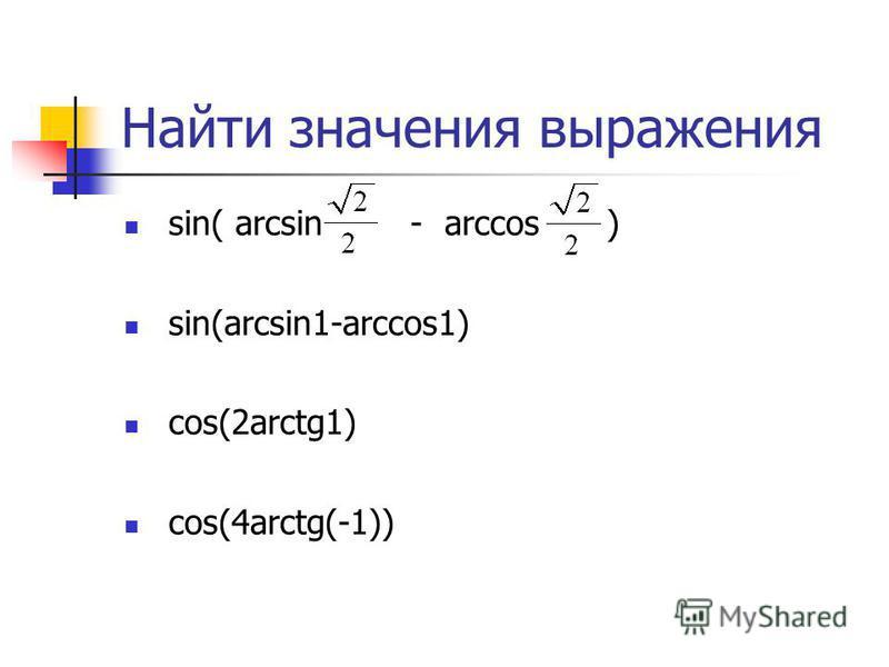 Найти значения выражения sin( arcsin - arccos ) sin(arcsin1-arccos1) cos(2arctg1) cos(4arctg(-1))