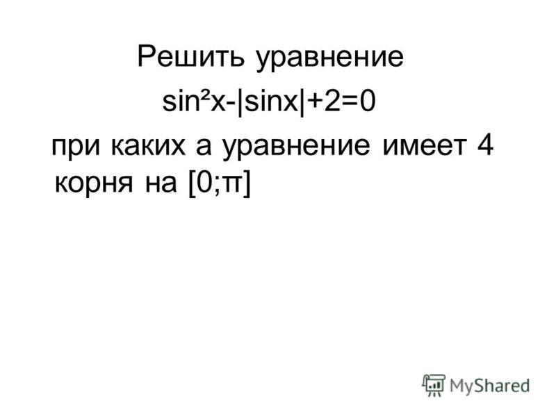 Решить уравнение sin²x-|sinx|+2=0 при каких а уравнение имеет 4 корня на [0;π]