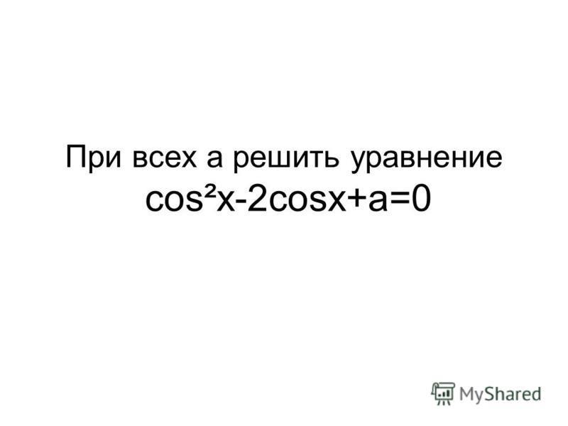 При всех a решить уравнение cos²x-2cosx+a=0