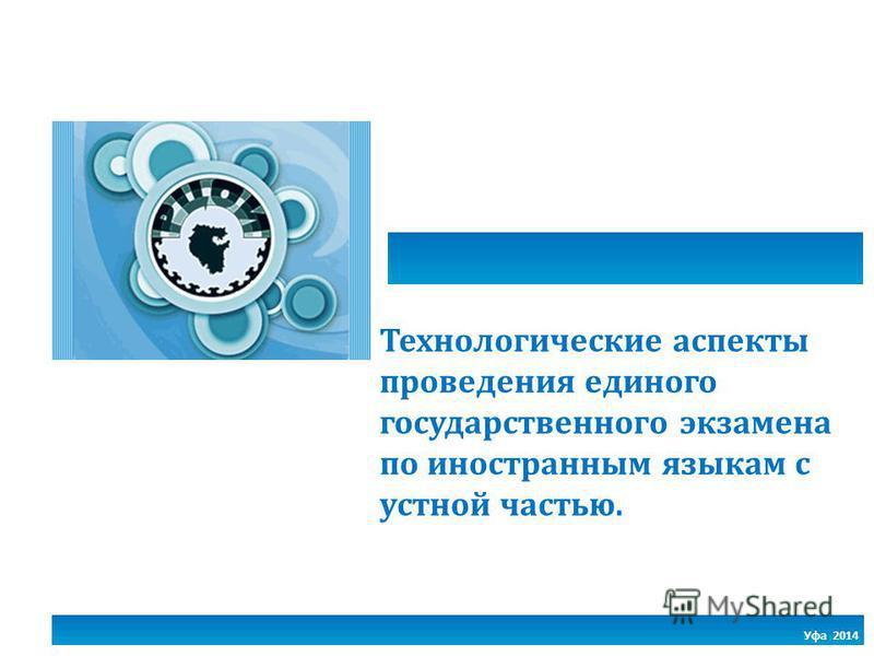 Уфа 2014 Технологические аспекты проведения единого государственного экзамена по иностранным языкам с устной частью.