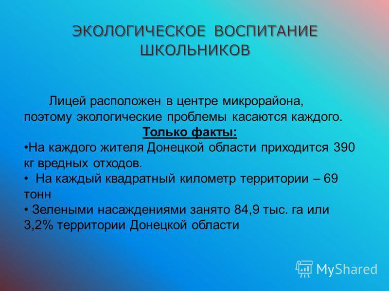 Лицей расположен в центре микрорайона, поэтому экологические проблемы касаются каждого. Только факты: На каждого жителя Донецкой области приходится 390 кг вредных отходов. На каждый квадратный километр территории – 69 тонн Зелеными насаждениями занят