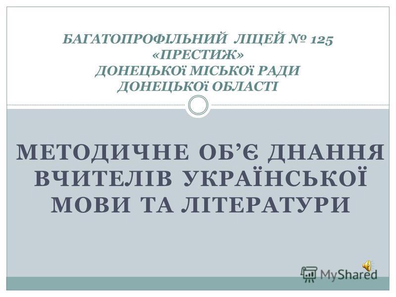 МЕТОДИЧНЕ ОБЄ ДНАННЯ ВЧИТЕЛIВ УКРАЇНСЬКОЇ МОВИ ТА ЛIТЕРАТУРИ БАГАТОПРОФIЛЬНИЙ ЛIЦЕЙ 125 «ПРЕСТИЖ» ДОНЕЦЬКОї МIСЬКОї РАДИ ДОНЕЦЬКОї ОБЛАСТI