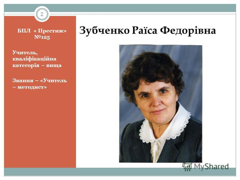 2 БПЛ « Престиж» 125 Учитель, кваліфікаційна категорія – вища Звання – «Учитель – методист» Зубченко Раїса Федорівна